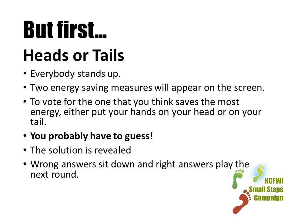 But first… Heads or Tails Everybody stands up.