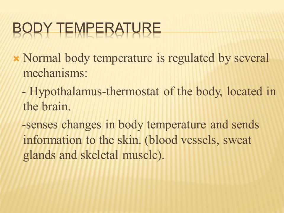 Normal body temperature is regulated by several mechanisms: - Hypothalamus-thermostat of the body, located in the brain.