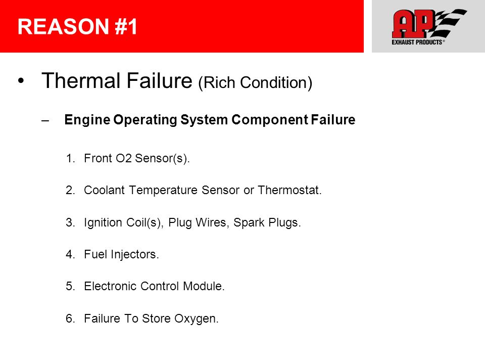 REASON #1 Thermal Failure (Rich Condition) – Engine Operating System Component Failure 1.Front O2 Sensor(s). 2.Coolant Temperature Sensor or Thermosta