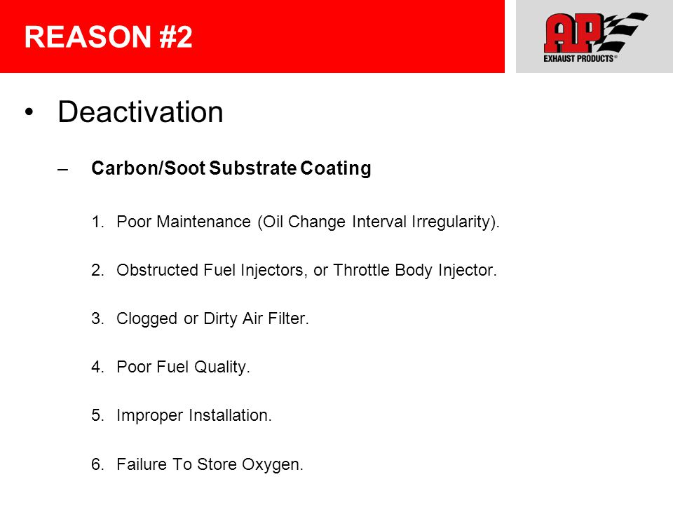 REASON #2 Deactivation –Carbon/Soot Substrate Coating 1.Poor Maintenance (Oil Change Interval Irregularity). 2.Obstructed Fuel Injectors, or Throttle