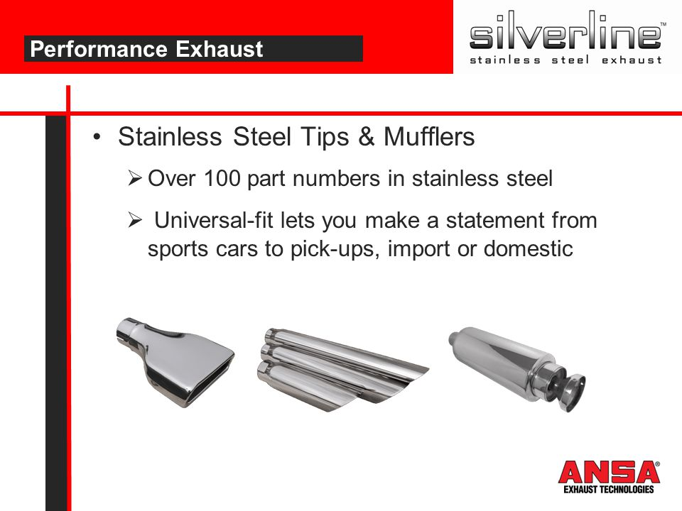 Stainless Steel Tips & Mufflers  Over 100 part numbers in stainless steel  Universal-fit lets you make a statement from sports cars to pick-ups, imp
