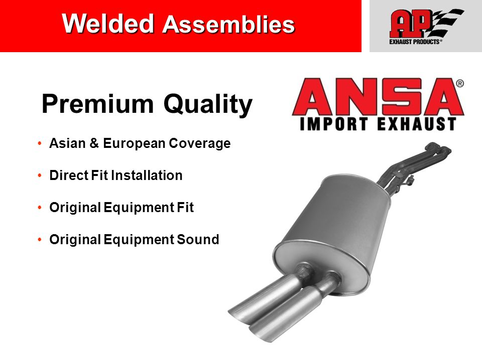 Asian & European Coverage Direct Fit Installation Original Equipment Fit Original Equipment Sound Premium Quality Welded Assemblies