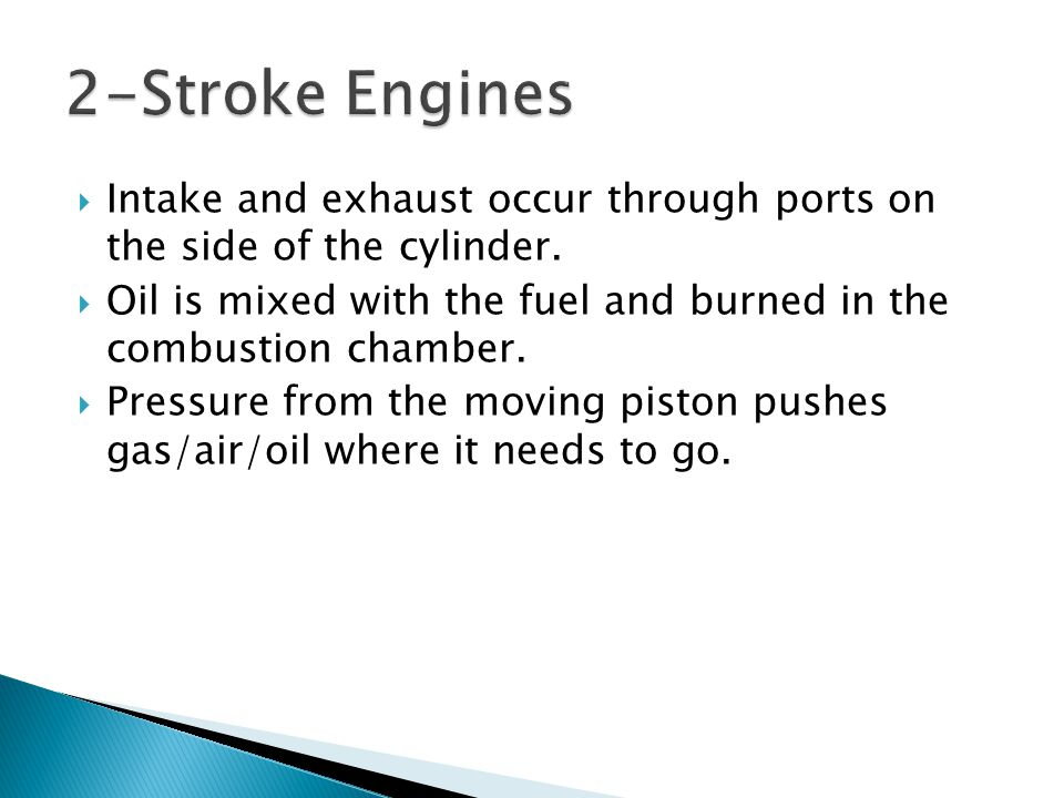  Intake and exhaust occur through ports on the side of the cylinder.  Oil is mixed with the fuel and burned in the combustion chamber.  Pressure fr