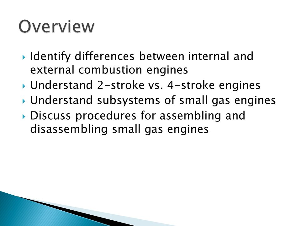  Identify differences between internal and external combustion engines  Understand 2-stroke vs. 4-stroke engines  Understand subsystems of small ga
