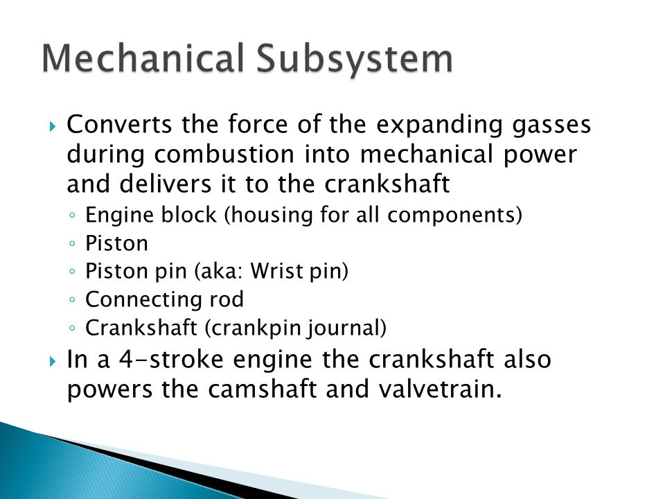  Converts the force of the expanding gasses during combustion into mechanical power and delivers it to the crankshaft ◦ Engine block (housing for all
