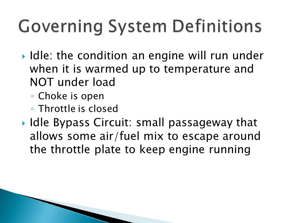  Idle: the condition an engine will run under when it is warmed up to temperature and NOT under load ◦ Choke is open ◦ Throttle is closed  Idle Bypa
