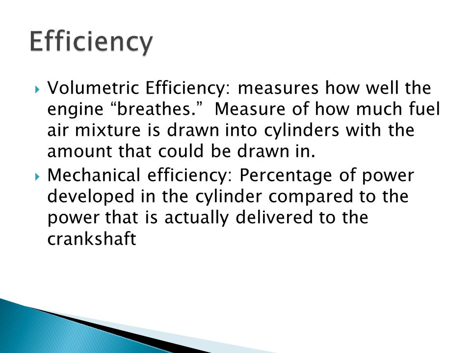 " Volumetric Efficiency: measures how well the engine ""breathes."" Measure of how much fuel air mixture is drawn into cylinders with the amount that co"