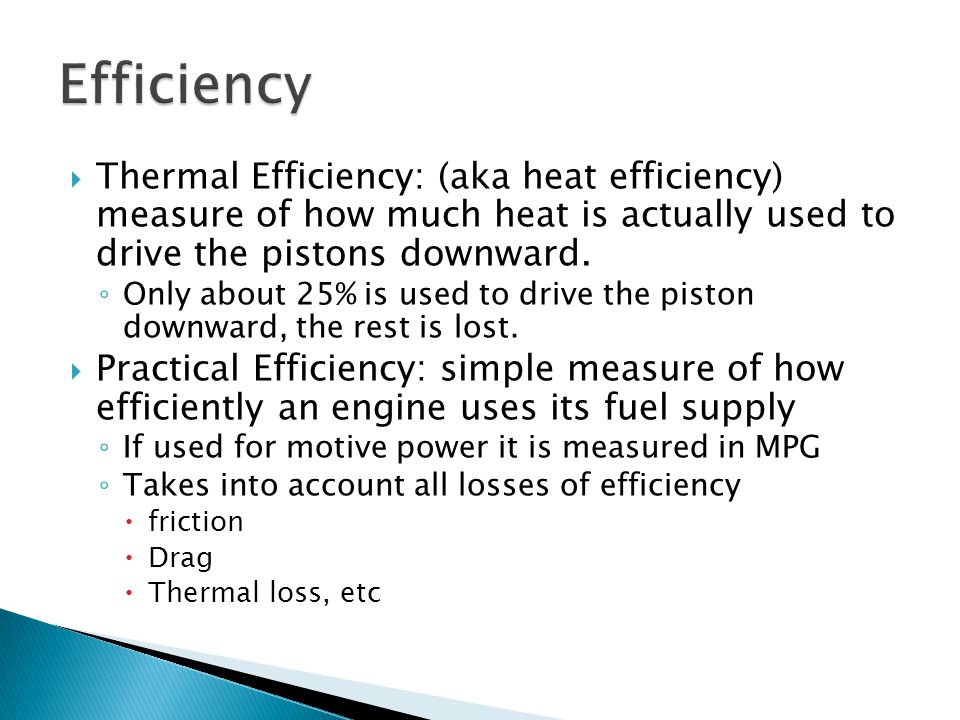  Thermal Efficiency: (aka heat efficiency) measure of how much heat is actually used to drive the pistons downward. ◦ Only about 25% is used to drive