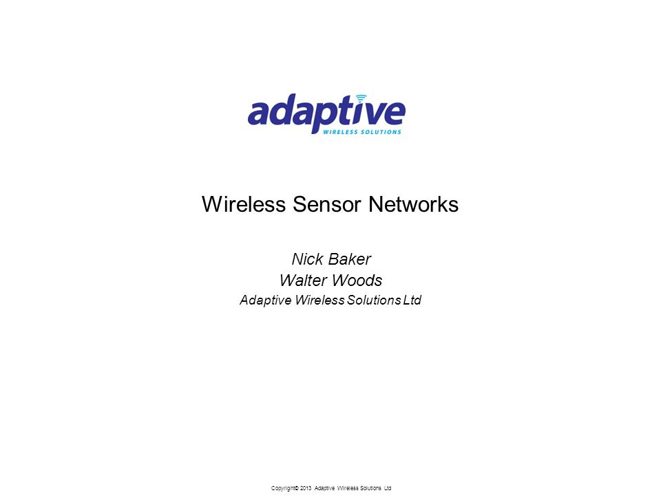 Copyright© 2013 Adaptive Wireless Solutions Ltd Wireless Sensor Networks Nick Baker Walter Woods Adaptive Wireless Solutions Ltd