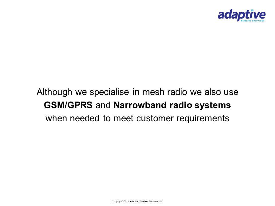 Copyright© 2013 Adaptive Wireless Solutions Ltd Although we specialise in mesh radio we also use GSM/GPRS and Narrowband radio systems when needed to meet customer requirements