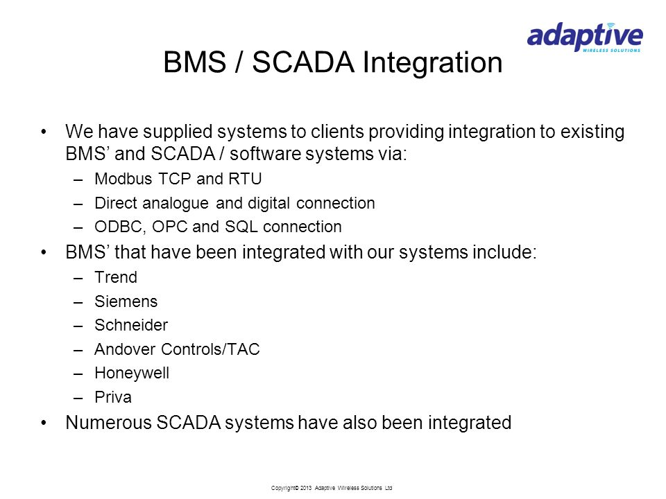 Copyright© 2013 Adaptive Wireless Solutions Ltd BMS / SCADA Integration We have supplied systems to clients providing integration to existing BMS' and