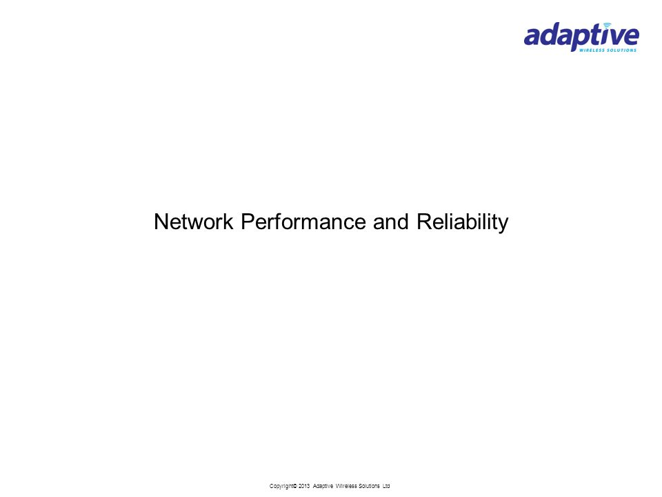 Copyright© 2013 Adaptive Wireless Solutions Ltd Network Performance and Reliability