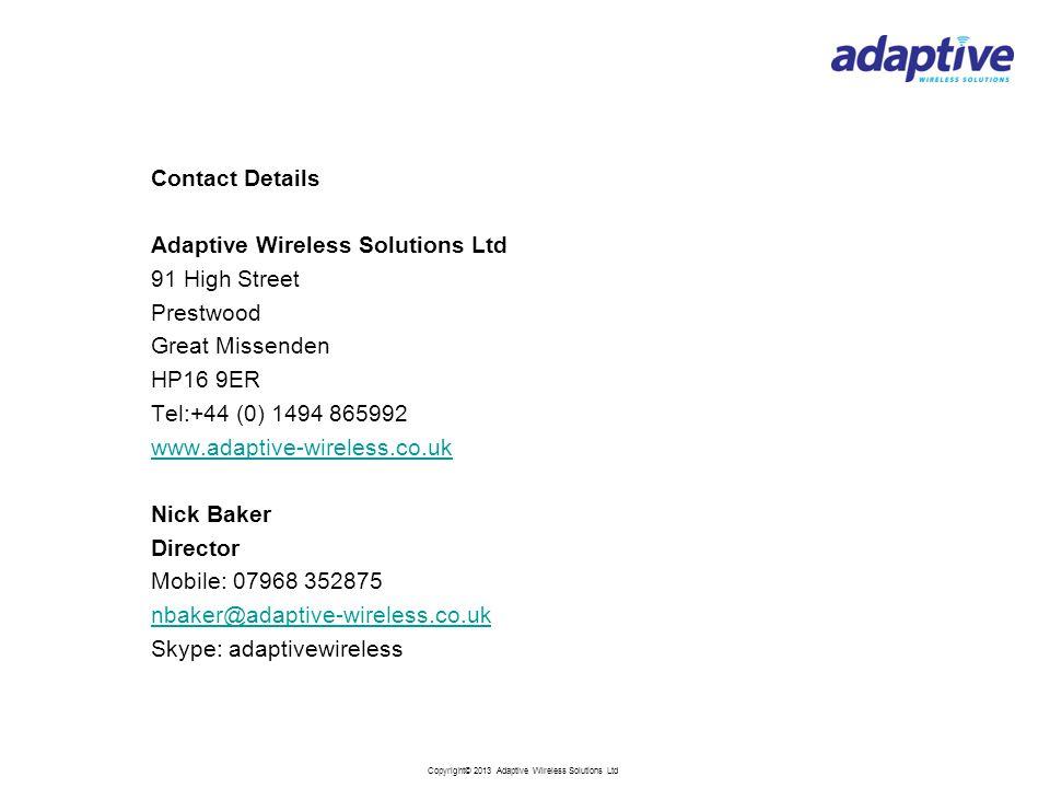 Copyright© 2013 Adaptive Wireless Solutions Ltd Contact Details Adaptive Wireless Solutions Ltd 91 High Street Prestwood Great Missenden HP16 9ER Tel:+44 (0) 1494 865992 www.adaptive-wireless.co.uk Nick Baker Director Mobile: 07968 352875 nbaker@adaptive-wireless.co.uk Skype: adaptivewireless