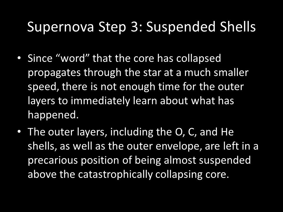 Supernova Step 3: Suspended Shells Since word that the core has collapsed propagates through the star at a much smaller speed, there is not enough time for the outer layers to immediately learn about what has happened.