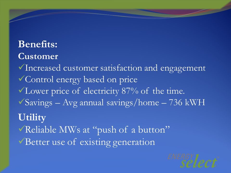 Benefits: Customer Increased customer satisfaction and engagement Control energy based on price Lower price of electricity 87% of the time.