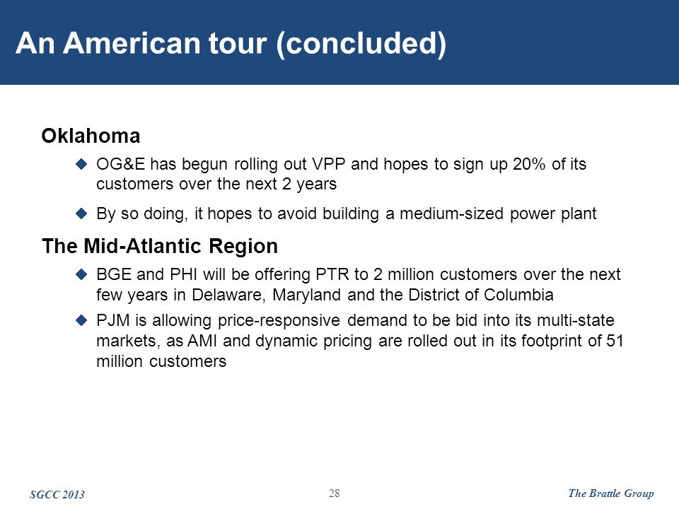 28 An American tour (concluded) Oklahoma  OG&E has begun rolling out VPP and hopes to sign up 20% of its customers over the next 2 years  By so doing, it hopes to avoid building a medium-sized power plant The Mid-Atlantic Region  BGE and PHI will be offering PTR to 2 million customers over the next few years in Delaware, Maryland and the District of Columbia  PJM is allowing price-responsive demand to be bid into its multi-state markets, as AMI and dynamic pricing are rolled out in its footprint of 51 million customers SGCC 2013 The Brattle Group