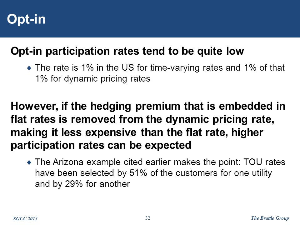 32 Opt-in Opt-in participation rates tend to be quite low  The rate is 1% in the US for time-varying rates and 1% of that 1% for dynamic pricing rates However, if the hedging premium that is embedded in flat rates is removed from the dynamic pricing rate, making it less expensive than the flat rate, higher participation rates can be expected  The Arizona example cited earlier makes the point: TOU rates have been selected by 51% of the customers for one utility and by 29% for another SGCC 2013 The Brattle Group