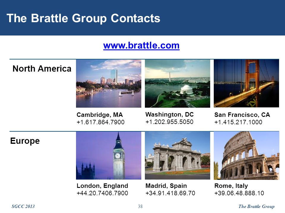 38 The Brattle Group Contacts North America Cambridge, MA +1.617.864.7900 San Francisco, CA +1.415.217.1000 Washington, DC +1.202.955.5050 Europe London, England +44.20.7406.7900 www.brattle.com SGCC 2013 The Brattle Group Madrid, Spain +34.91.418.69.70 Rome, Italy +39.06.48.888.10