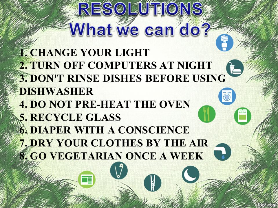 1. CHANGE YOUR LIGHT 2. TURN OFF COMPUTERS AT NIGHT 3. DON'T RINSE DISHES BEFORE USING DISHWASHER 4. DO NOT PRE-HEAT THE OVEN 5. RECYCLE GLASS 6. DIAP
