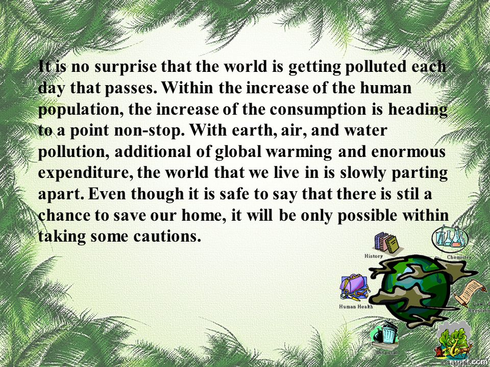 It is no surprise that the world is getting polluted each day that passes. Within the increase of the human population, the increase of the consumptio