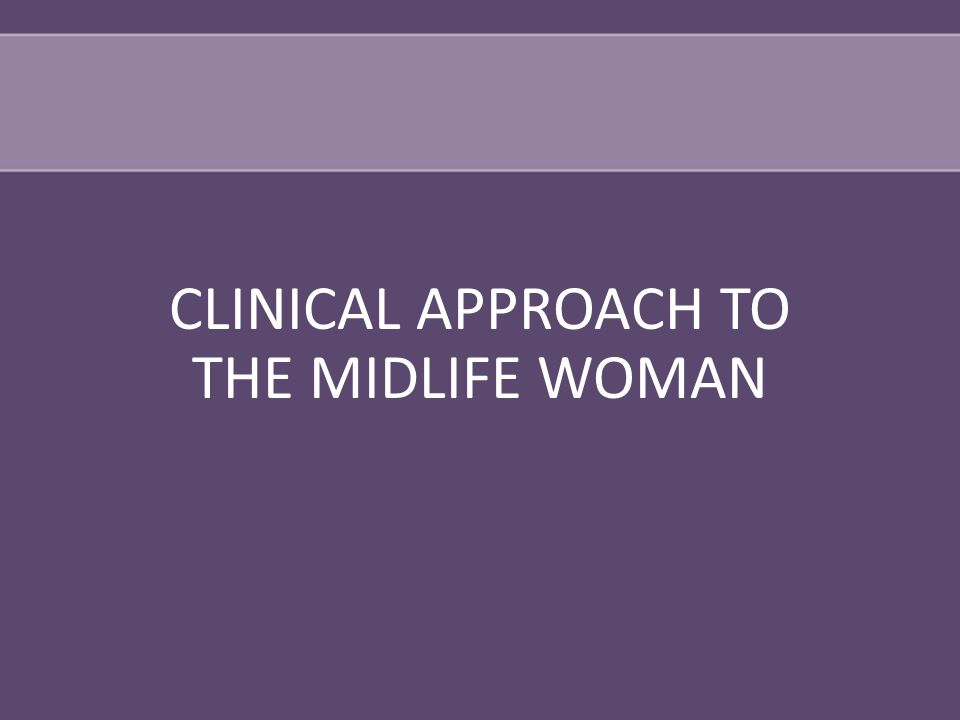 CLINICAL APPROACH TO THE MIDLIFE WOMAN