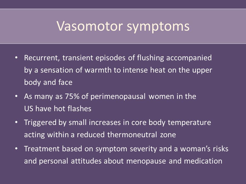 Vasomotor symptoms Recurrent, transient episodes of flushing accompanied by a sensation of warmth to intense heat on the upper body and face As many as 75% of perimenopausal women in the US have hot flashes Triggered by small increases in core body temperature acting within a reduced thermoneutral zone Treatment based on symptom severity and a woman's risks and personal attitudes about menopause and medication