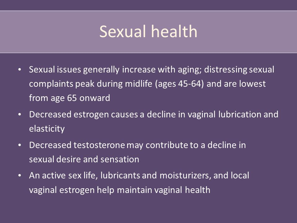 Sexual health Sexual issues generally increase with aging; distressing sexual complaints peak during midlife (ages 45-64) and are lowest from age 65 onward Decreased estrogen causes a decline in vaginal lubrication and elasticity Decreased testosterone may contribute to a decline in sexual desire and sensation An active sex life, lubricants and moisturizers, and local vaginal estrogen help maintain vaginal health