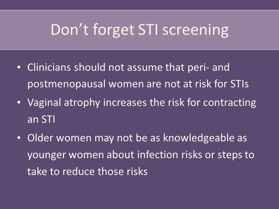 Don't forget STI screening Clinicians should not assume that peri- and postmenopausal women are not at risk for STIs Vaginal atrophy increases the risk for contracting an STI Older women may not be as knowledgeable as younger women about infection risks or steps to take to reduce those risks