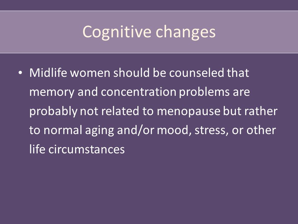 Cognitive changes Midlife women should be counseled that memory and concentration problems are probably not related to menopause but rather to normal aging and/or mood, stress, or other life circumstances