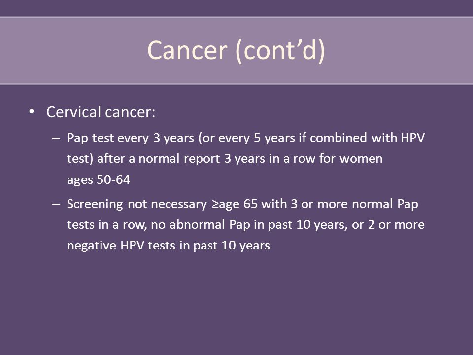 Cancer (cont'd) Cervical cancer: – Pap test every 3 years (or every 5 years if combined with HPV test) after a normal report 3 years in a row for women ages 50-64 – Screening not necessary ≥age 65 with 3 or more normal Pap tests in a row, no abnormal Pap in past 10 years, or 2 or more negative HPV tests in past 10 years