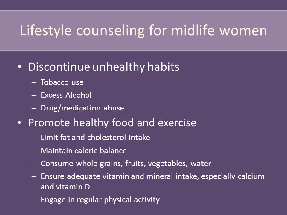 Lifestyle counseling for midlife women Discontinue unhealthy habits – Tobacco use – Excess Alcohol – Drug/medication abuse Promote healthy food and exercise – Limit fat and cholesterol intake – Maintain caloric balance – Consume whole grains, fruits, vegetables, water – Ensure adequate vitamin and mineral intake, especially calcium and vitamin D – Engage in regular physical activity
