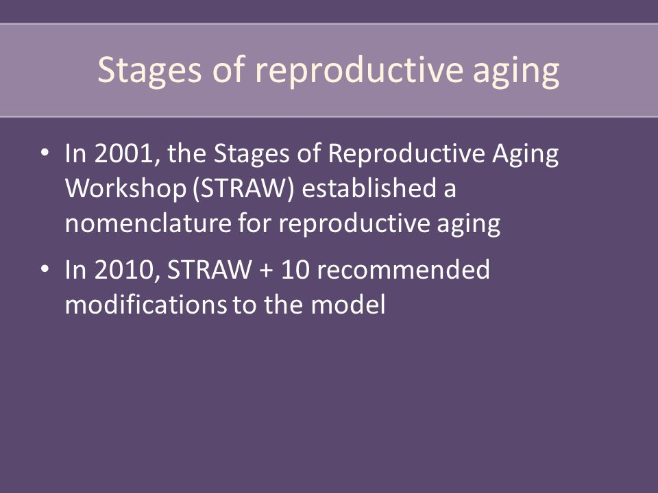 Stages of reproductive aging In 2001, the Stages of Reproductive Aging Workshop (STRAW) established a nomenclature for reproductive aging In 2010, STRAW + 10 recommended modifications to the model