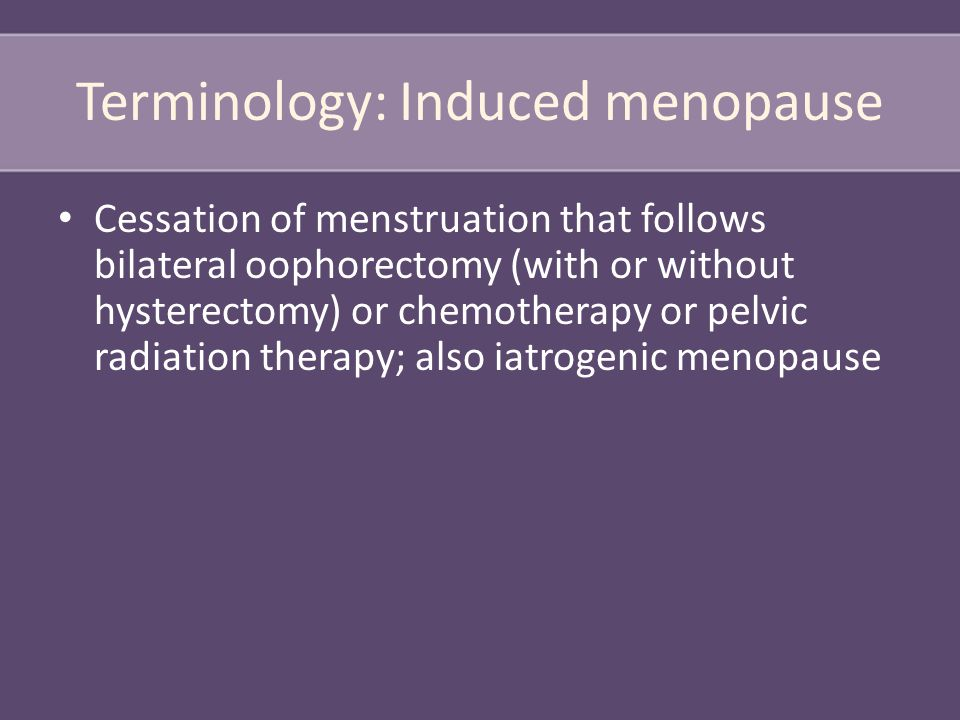 Terminology: Induced menopause Cessation of menstruation that follows bilateral oophorectomy (with or without hysterectomy) or chemotherapy or pelvic radiation therapy; also iatrogenic menopause