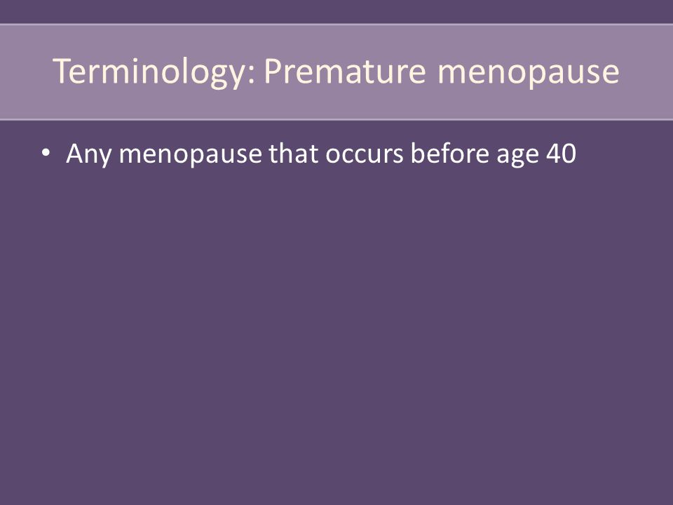 Terminology: Premature menopause Any menopause that occurs before age 40
