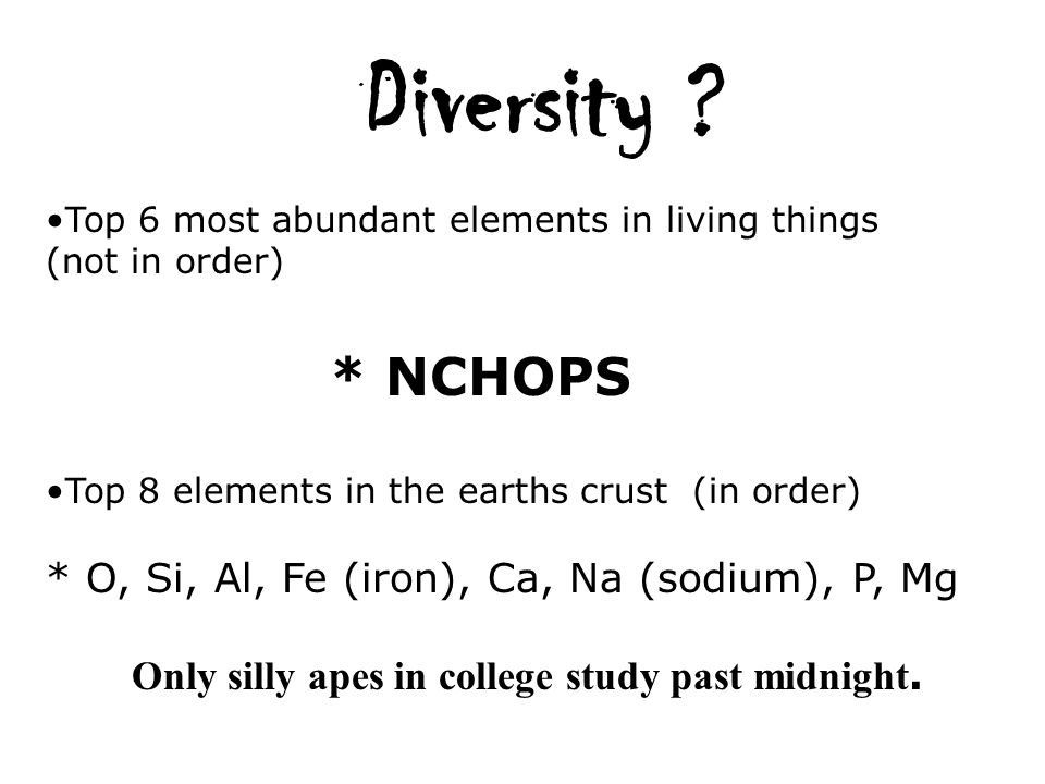 Diversity ? Top 6 most abundant elements in living things (not in order) * NCHOPS Top 8 elements in the earths crust (in order) * O, Si, Al, Fe (iron)