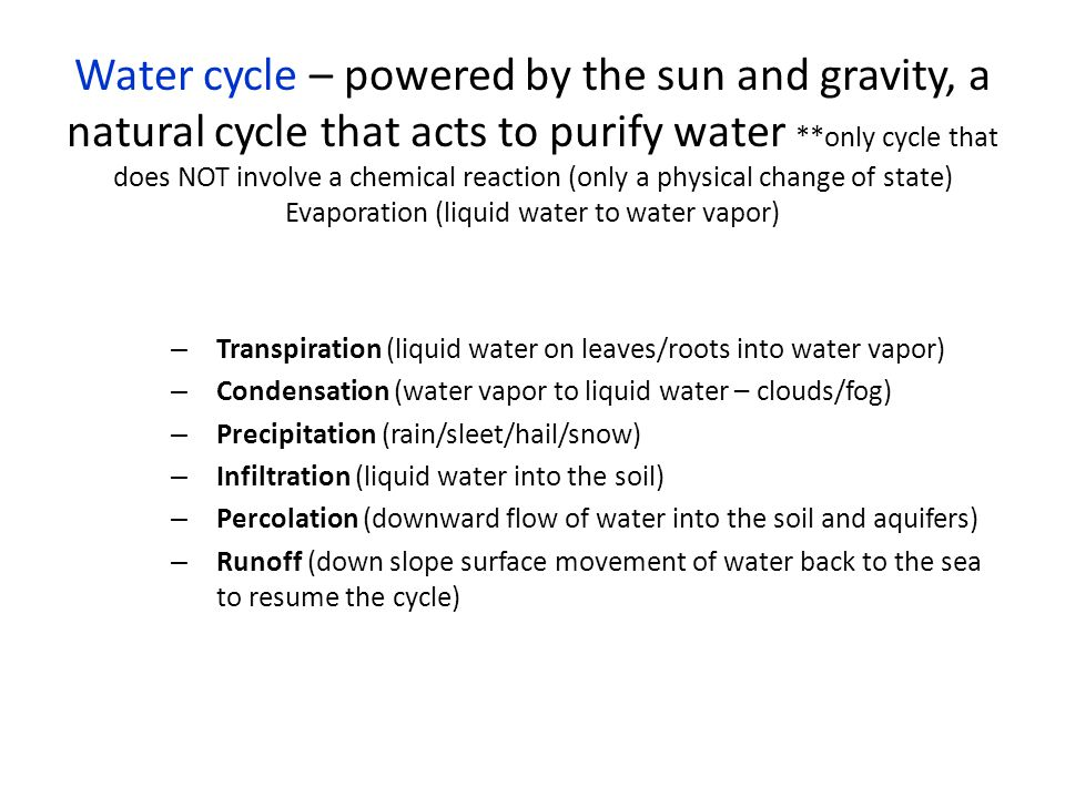 Water cycle – powered by the sun and gravity, a natural cycle that acts to purify water **only cycle that does NOT involve a chemical reaction (only a