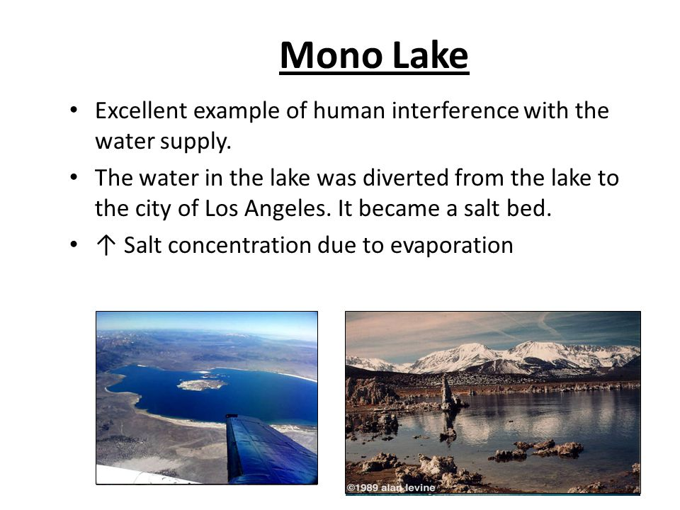 Mono Lake Excellent example of human interference with the water supply. The water in the lake was diverted from the lake to the city of Los Angeles.