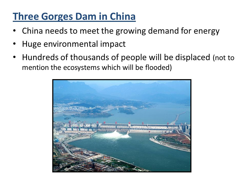 Three Gorges Dam in China China needs to meet the growing demand for energy Huge environmental impact Hundreds of thousands of people will be displace