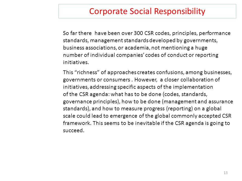 Corporate Social Responsibility 13 So far there have been over 300 CSR codes, principles, performance standards, management standards developed by governments, business associations, or academia, not mentioning a huge number of individual companies' codes of conduct or reporting initiatives.