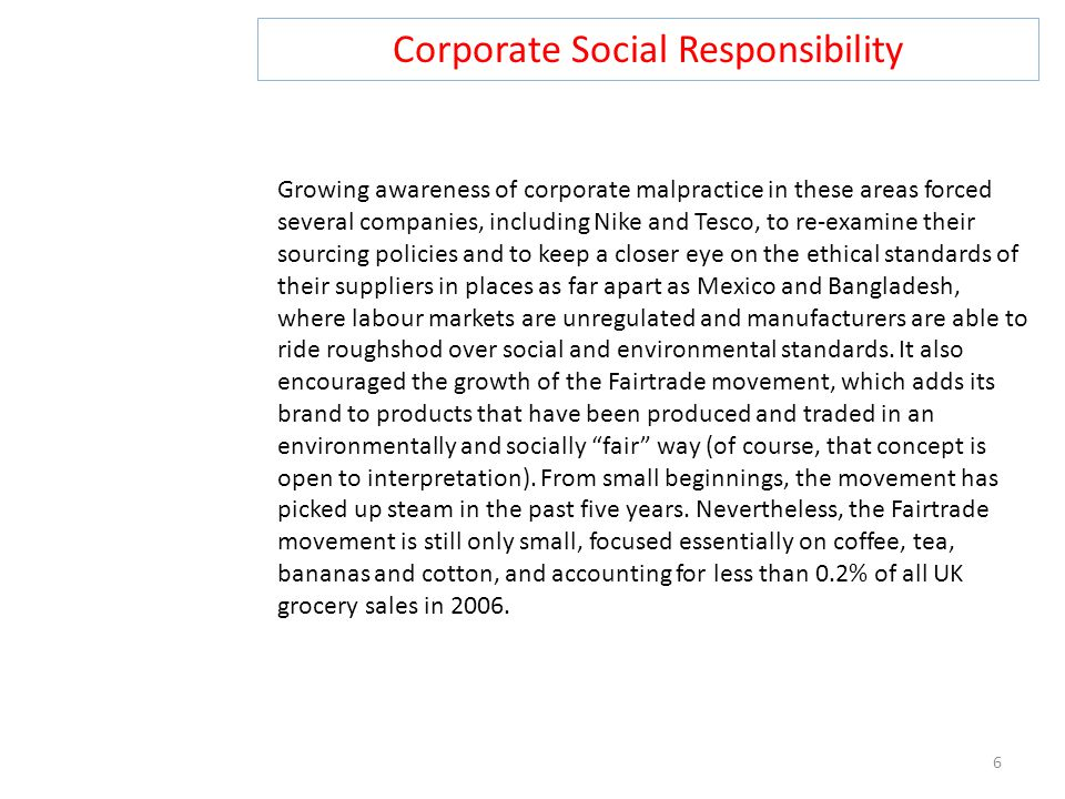 Corporate Social Responsibility 6 Growing awareness of corporate malpractice in these areas forced several companies, including Nike and Tesco, to re-examine their sourcing policies and to keep a closer eye on the ethical standards of their suppliers in places as far apart as Mexico and Bangladesh, where labour markets are unregulated and manufacturers are able to ride roughshod over social and environmental standards.
