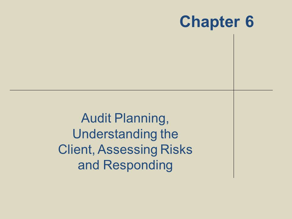 Audit Planning, Understanding the Client, Assessing Risks and Responding Chapter 6