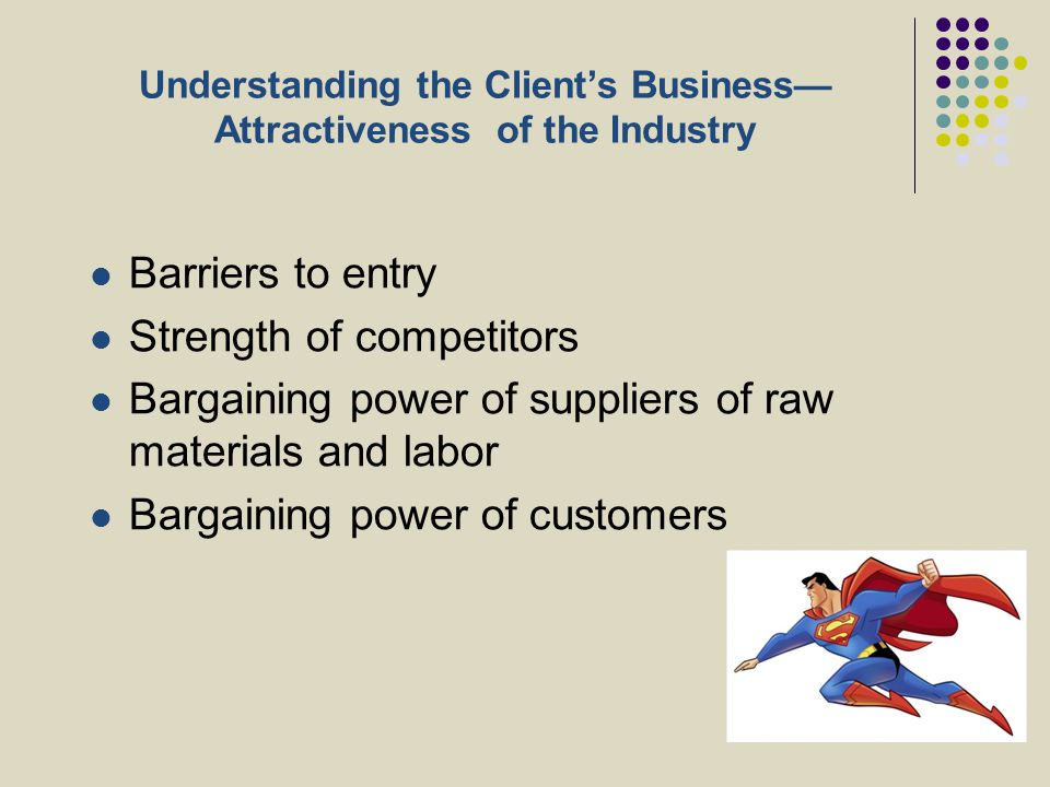 Understanding the Client's Business— Attractiveness of the Industry Barriers to entry Strength of competitors Bargaining power of suppliers of raw mat
