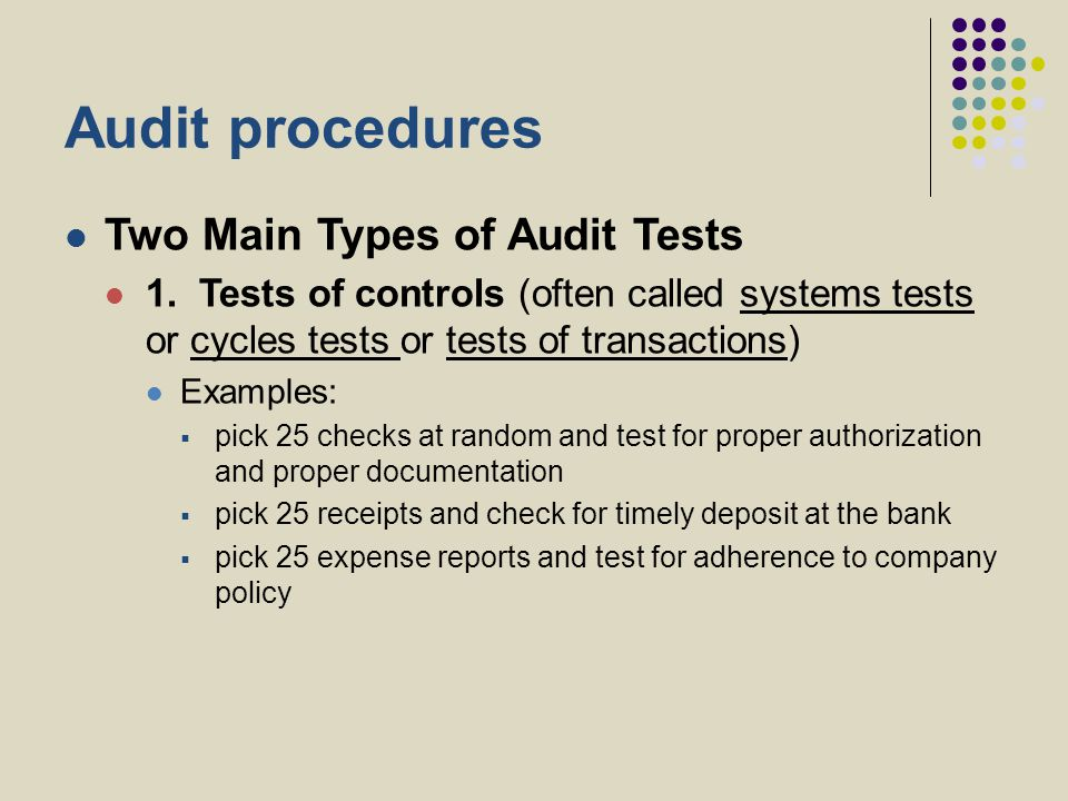 Audit procedures Two Main Types of Audit Tests 1. Tests of controls (often called systems tests or cycles tests or tests of transactions) Examples: 