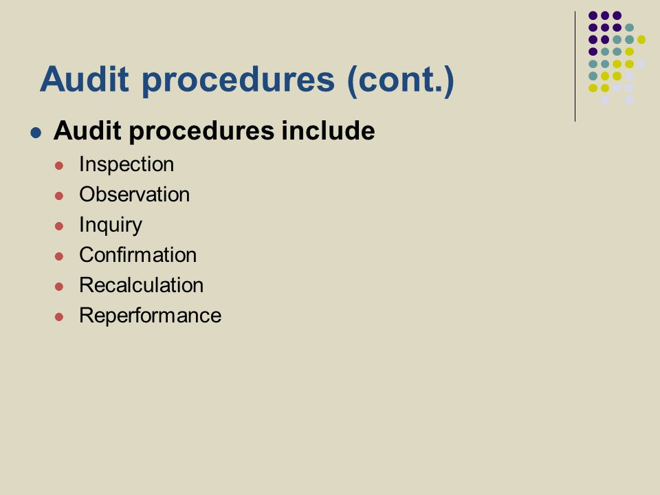 Audit procedures (cont.) Audit procedures include Inspection Observation Inquiry Confirmation Recalculation Reperformance