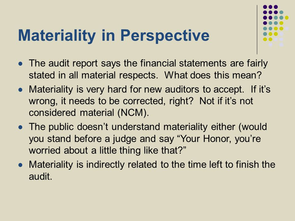 Materiality in Perspective The audit report says the financial statements are fairly stated in all material respects. What does this mean? Materiality