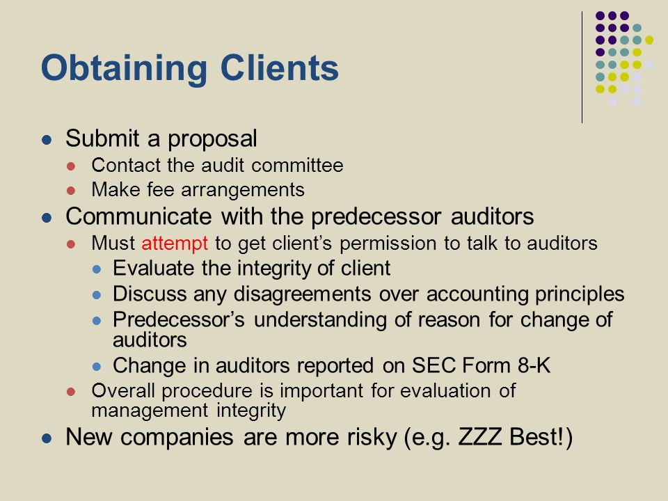 Obtaining Clients Submit a proposal Contact the audit committee Make fee arrangements Communicate with the predecessor auditors Must attempt to get cl