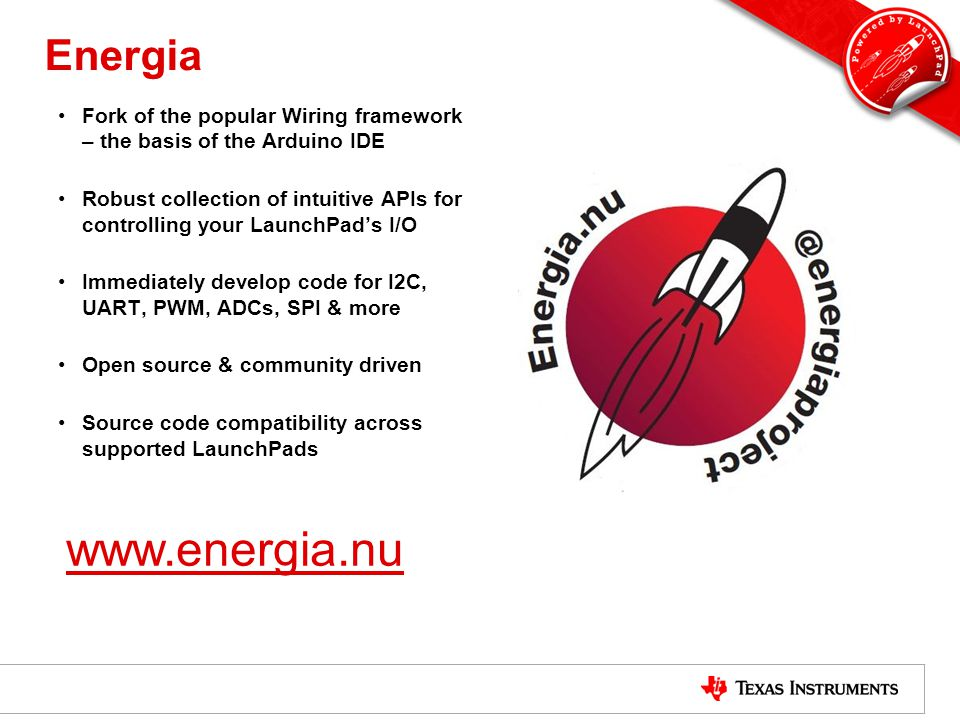 Energia Fork of the popular Wiring framework – the basis of the Arduino IDE Robust collection of intuitive APIs for controlling your LaunchPad's I/O I