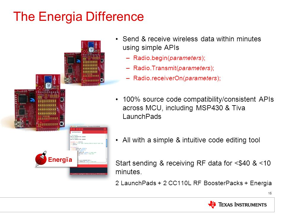 The Energia Difference Send & receive wireless data within minutes using simple APIs –Radio.begin(parameters); –Radio.Transmit(parameters); –Radio.rec