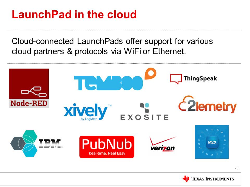 LaunchPad in the cloud 19 Cloud-connected LaunchPads offer support for various cloud partners & protocols via WiFi or Ethernet.