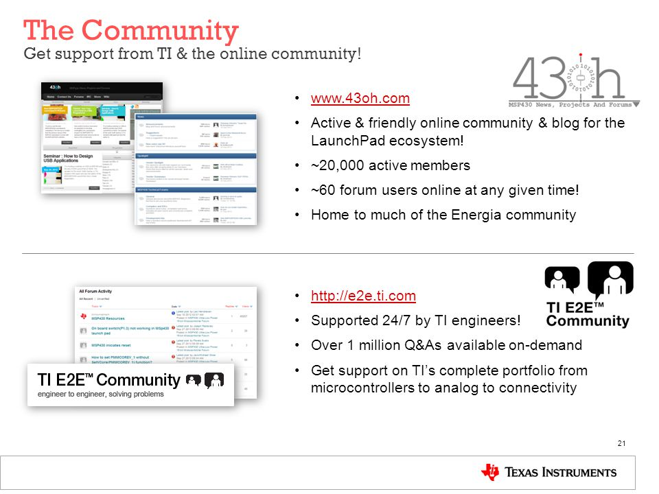 The Community Get support from TI & the online community! 21 www.43oh.com Active & friendly online community & blog for the LaunchPad ecosystem! ~20,0